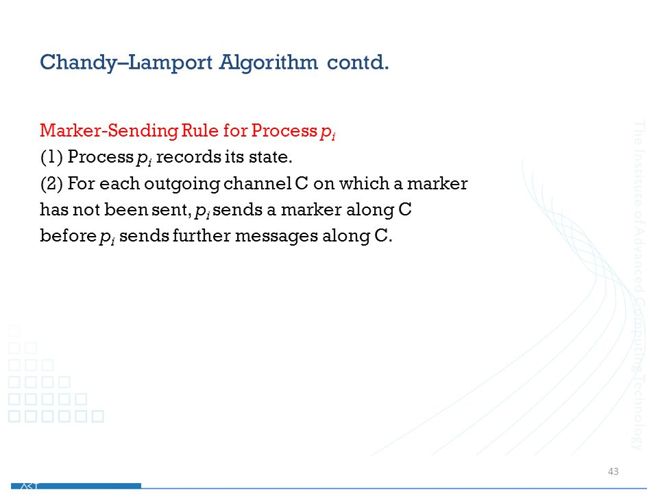 Chandy–Lamport Algorithm contd. Marker-Sending Rule for Process p i (1) Process p i records its state. (2) For each outgoing channel C on which a mark
