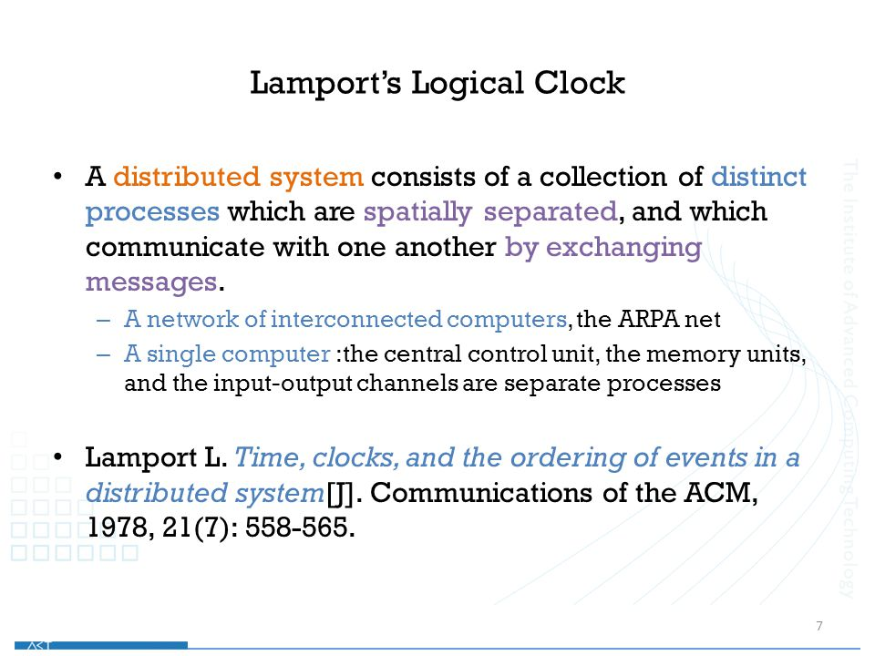 Lamport's Logical Clock A distributed system consists of a collection of distinct processes which are spatially separated, and which communicate with one another by exchanging messages.