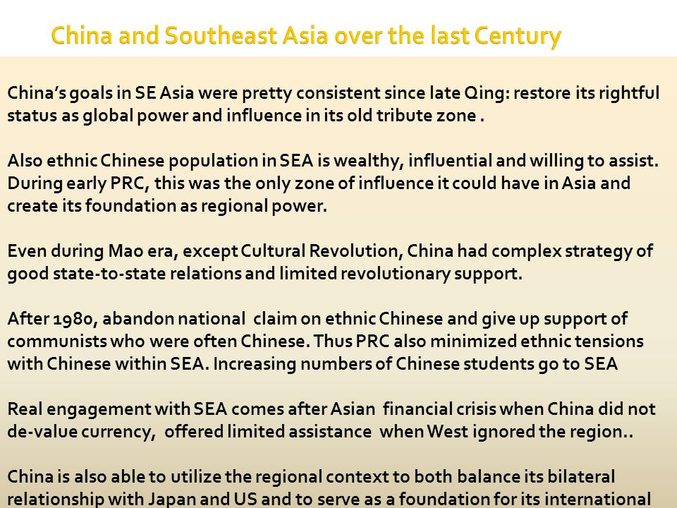 China and Southeast Asia over the last Century China's goals in SE Asia were pretty consistent since late Qing: restore its rightful status as global