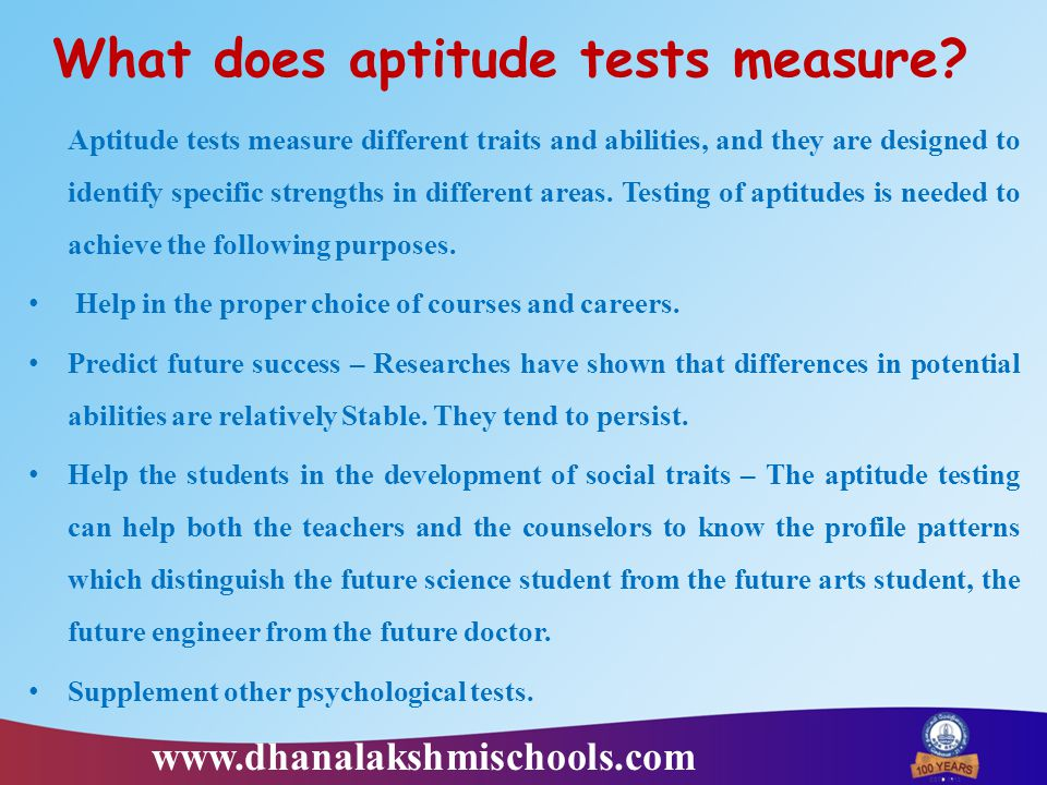 What does aptitude tests measure? Aptitude tests measure different traits and abilities, and they are designed to identify specific strengths in diffe