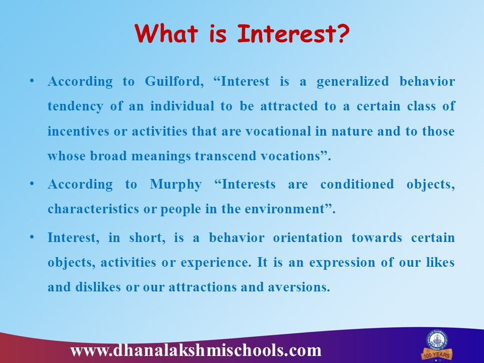 """What is Interest? According to Guilford, """"Interest is a generalized behavior tendency of an individual to be attracted to a certain class of incentive"""