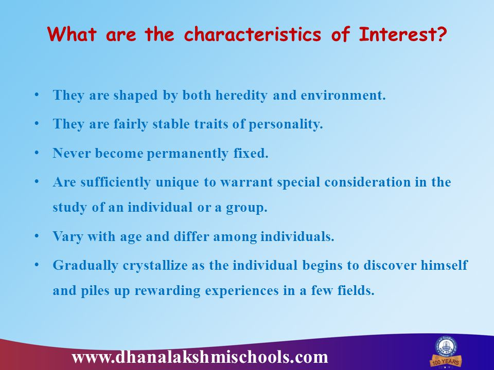 What are the characteristics of Interest? They are shaped by both heredity and environment. They are fairly stable traits of personality. Never become
