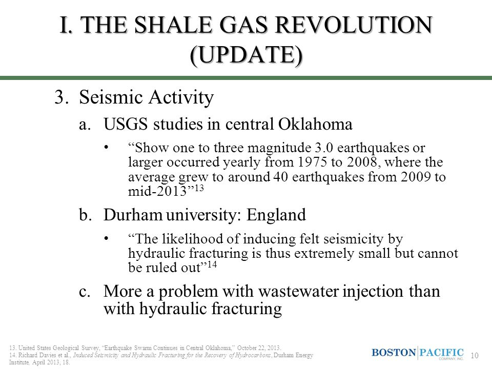 3.Seismic Activity a.USGS studies in central Oklahoma Show one to three magnitude 3.0 earthquakes or larger occurred yearly from 1975 to 2008, where the average grew to around 40 earthquakes from 2009 to mid-2013 13 b.Durham university: England The likelihood of inducing felt seismicity by hydraulic fracturing is thus extremely small but cannot be ruled out 14 c.More a problem with wastewater injection than with hydraulic fracturing 13.