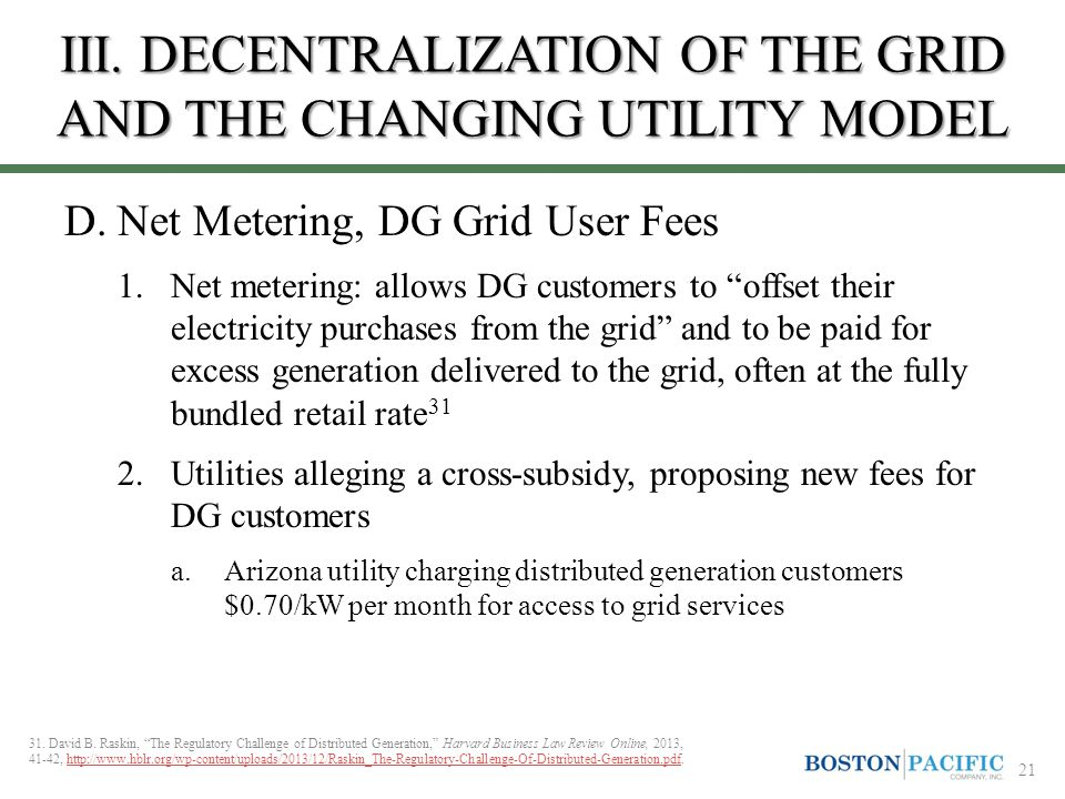 "III. DECENTRALIZATION OF THE GRID AND THE CHANGING UTILITY MODEL D.Net Metering, DG Grid User Fees 1.Net metering: allows DG customers to ""offset thei"