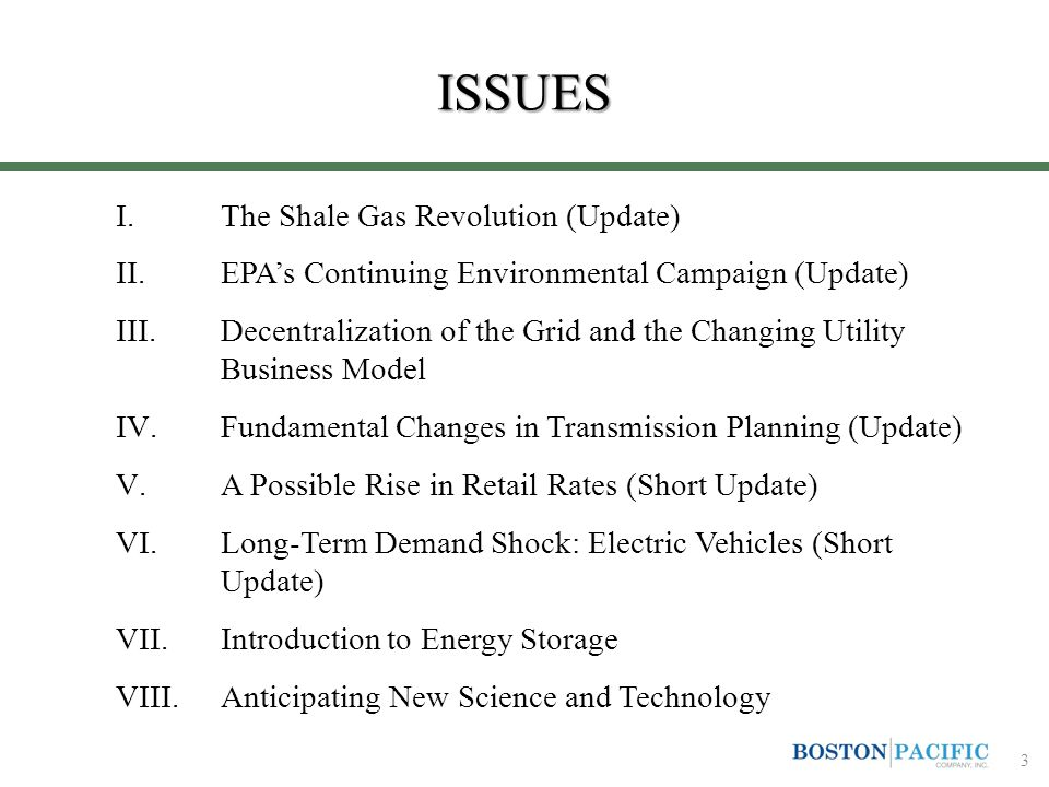 ISSUES I.The Shale Gas Revolution (Update) II.EPA's Continuing Environmental Campaign (Update) III.Decentralization of the Grid and the Changing Utility Business Model IV.Fundamental Changes in Transmission Planning (Update) V.A Possible Rise in Retail Rates (Short Update) VI.Long-Term Demand Shock: Electric Vehicles (Short Update) VII.Introduction to Energy Storage VIII.Anticipating New Science and Technology 3