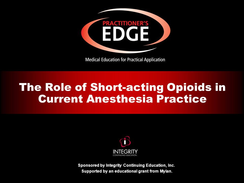 Sponsored by Integrity Continuing Education, Inc. Supported by an educational grant from Mylan. The Role of Short-acting Opioids in Current Anesthesia