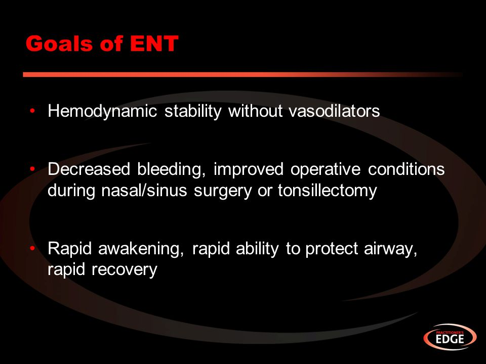 Goals of ENT Hemodynamic stability without vasodilators Decreased bleeding, improved operative conditions during nasal/sinus surgery or tonsillectomy Rapid awakening, rapid ability to protect airway, rapid recovery
