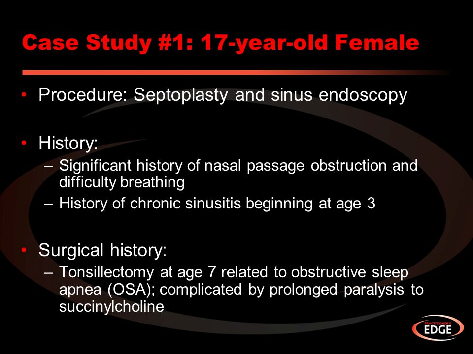 Case Study #1: 17-year-old Female Procedure: Septoplasty and sinus endoscopy History: –Significant history of nasal passage obstruction and difficulty breathing –History of chronic sinusitis beginning at age 3 Surgical history: –Tonsillectomy at age 7 related to obstructive sleep apnea (OSA); complicated by prolonged paralysis to succinylcholine