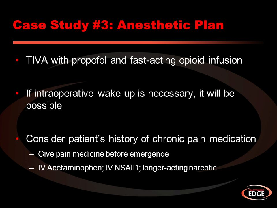 Case Study #3: Anesthetic Plan TIVA with propofol and fast-acting opioid infusion If intraoperative wake up is necessary, it will be possible Consider patient's history of chronic pain medication –Give pain medicine before emergence –IV Acetaminophen; IV NSAID; longer-acting narcotic