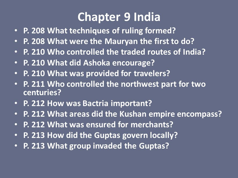 Chapter 9 India P. 208 What techniques of ruling formed? P. 208 What were the Mauryan the first to do? P. 210 Who controlled the traded routes of Indi