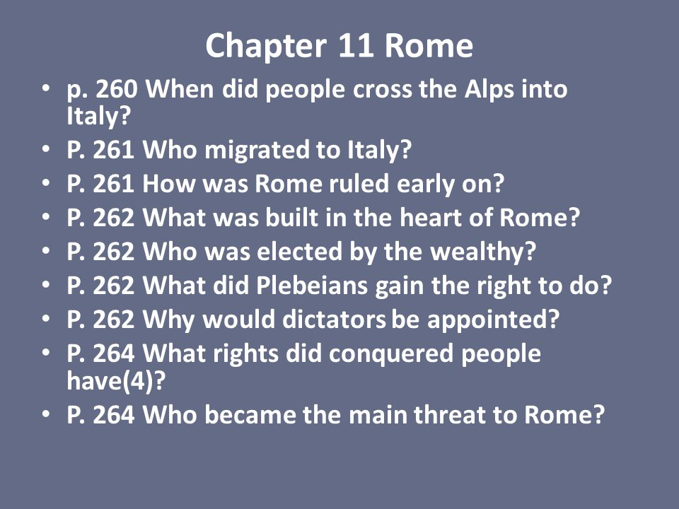 Chapter 11 Rome p. 260 When did people cross the Alps into Italy? P. 261 Who migrated to Italy? P. 261 How was Rome ruled early on? P. 262 What was bu