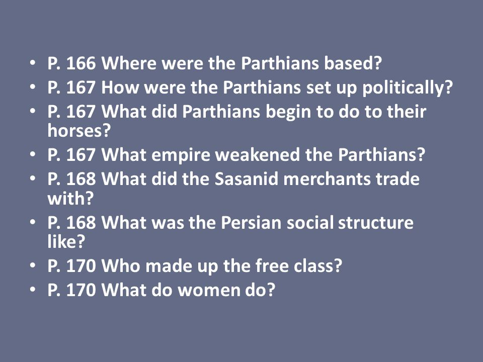 P. 166 Where were the Parthians based? P. 167 How were the Parthians set up politically? P. 167 What did Parthians begin to do to their horses? P. 167