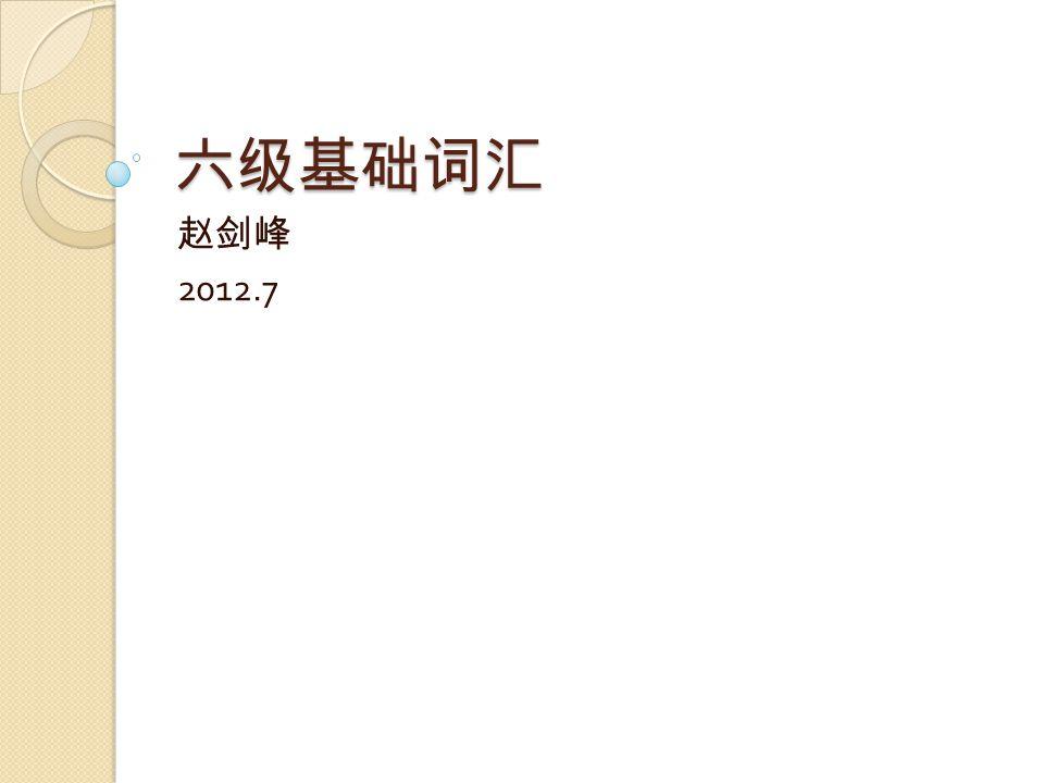 六级基础词汇 赵剑峰 2012.7