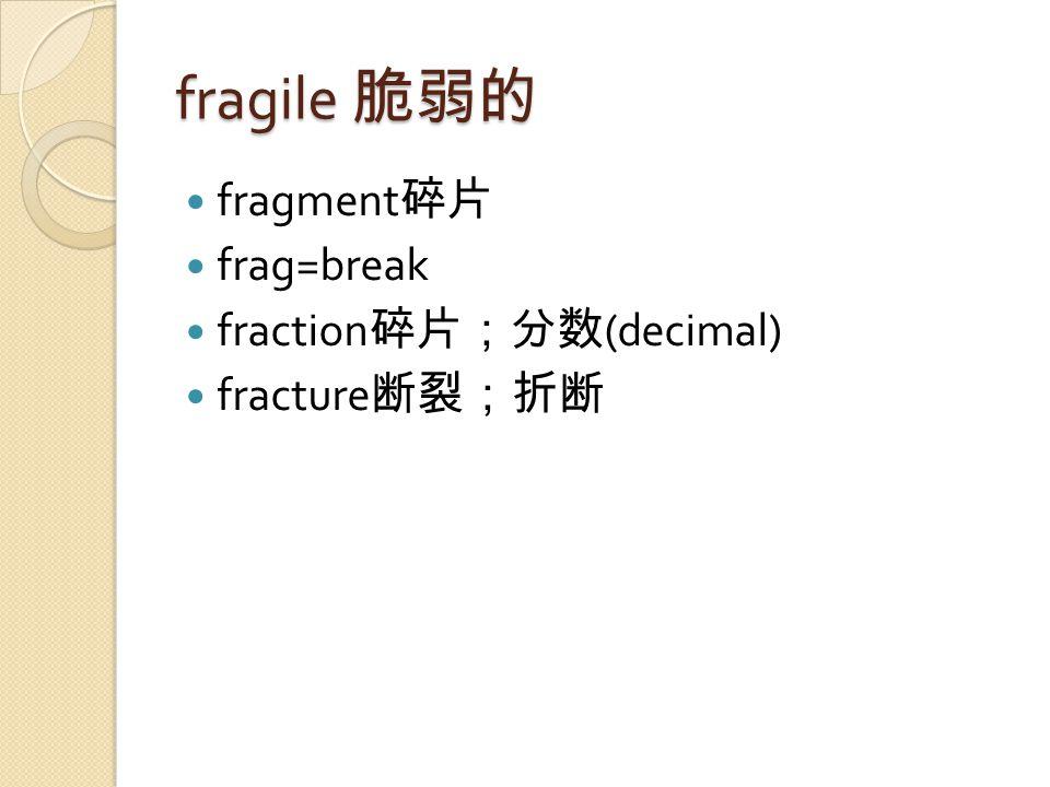 fragile 脆弱的 fragment 碎片 frag=break fraction 碎片;分数 (decimal) fracture 断裂;折断