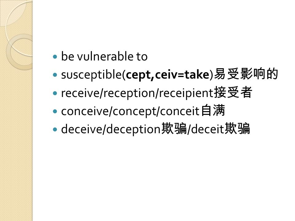 be vulnerable to susceptible(cept,ceiv=take) 易受影响的 receive/reception/receipient 接受者 conceive/concept/conceit 自满 deceive/deception 欺骗 /deceit 欺骗