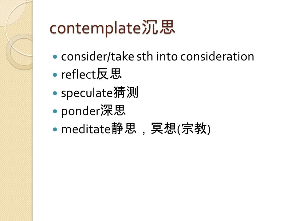 contemplate 沉思 consider/take sth into consideration reflect 反思 speculate 猜测 ponder 深思 meditate 静思,冥想 ( 宗教 )