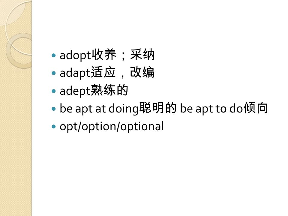 adopt 收养;采纳 adapt 适应,改编 adept 熟练的 be apt at doing 聪明的 be apt to do 倾向 opt/option/optional