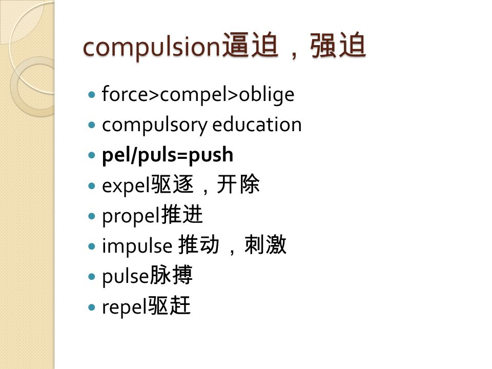 compulsion 逼迫,强迫 force>compel>oblige compulsory education pel/puls=push expel 驱逐,开除 propel 推进 impulse 推动,刺激 pulse 脉搏 repel 驱赶