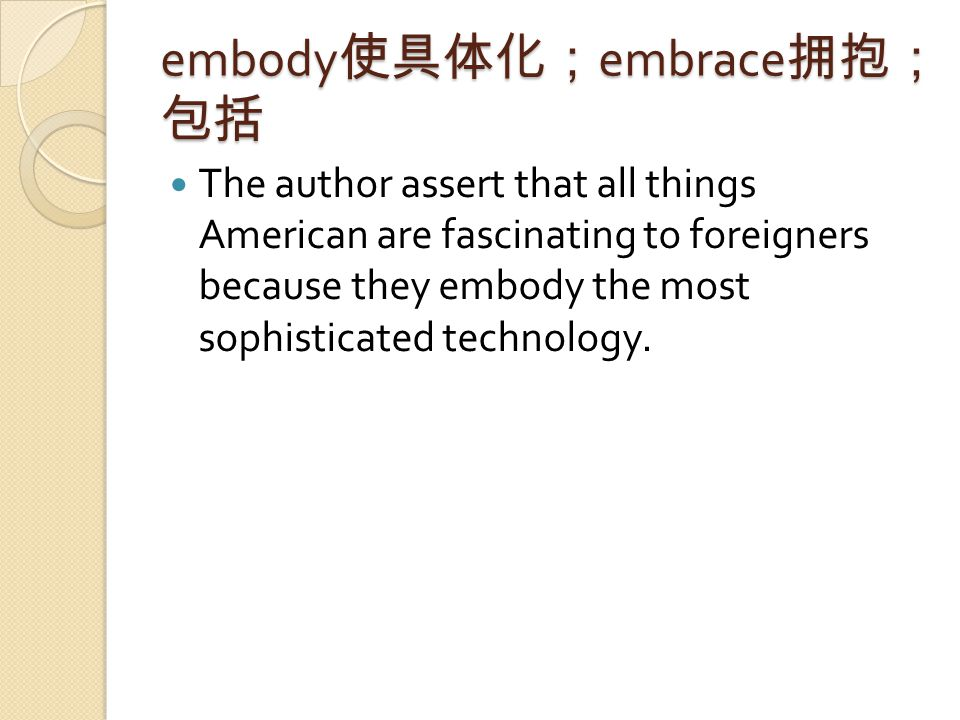 embody 使具体化; embrace 拥抱; 包括 The author assert that all things American are fascinating to foreigners because they embody the most sophisticated technology.