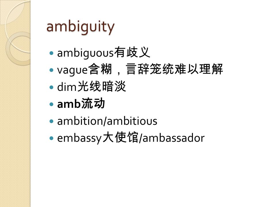 ambiguity ambiguous 有歧义 vague 含糊,言辞笼统难以理解 dim 光线暗淡 amb 流动 ambition/ambitious embassy 大使馆 /ambassador