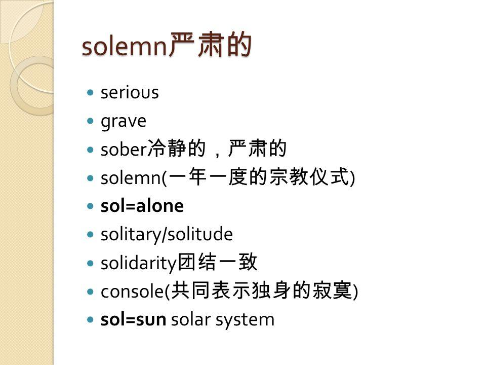 solemn 严肃的 serious grave sober 冷静的,严肃的 solemn( 一年一度的宗教仪式 ) sol=alone solitary/solitude solidarity 团结一致 console( 共同表示独身的寂寞 ) sol=sun solar system