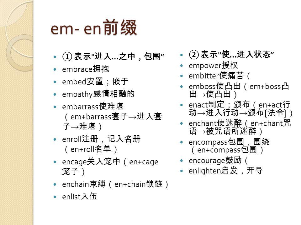 em- en 前缀 ① 表示 进入 … 之中,包围 embrace 拥抱 embed 安置;嵌于 empathy 感情相融的 embarrass 使难堪 ( em+barrass 套子 → 进入套 子 → 难堪) enroll 注册,记入名册 ( en+roll 名单) encage 关入笼中( en+cage 笼子) enchain 束缚( en+chain 锁链) enlist 入伍 ② 表示 使 … 进入状态 empower 授权 embitter 使痛苦( emboss 使凸出( em+boss 凸 出 → 使凸出) enact 制定;颁布( en+act 行 动 → 进入行动 → 颁布〔法令〕) enchant 使迷醉( en+chant 咒 语 → 被咒语所迷醉) encompass 包围,围绕 ( en+compass 包围) encourage 鼓励( enlighten 启发,开导