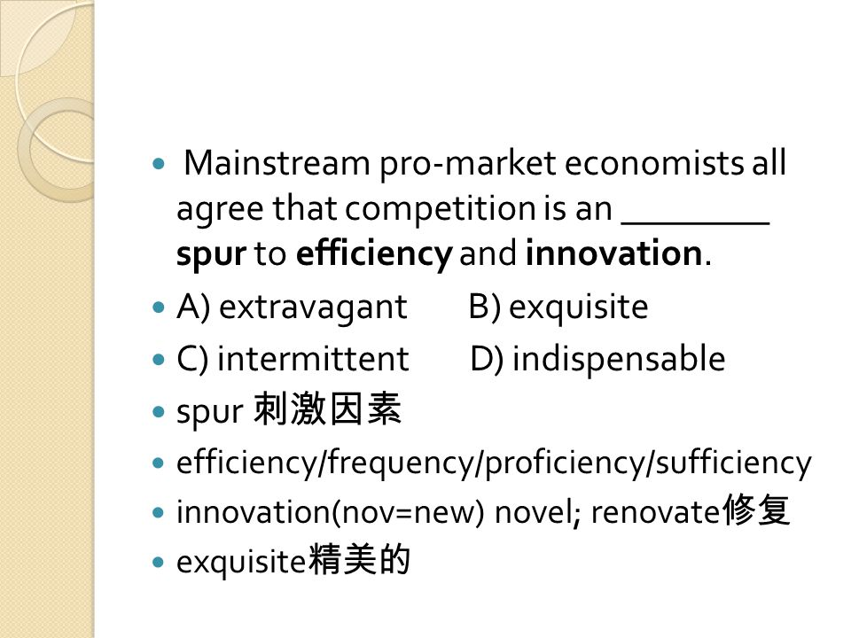 Mainstream pro-market economists all agree that competition is an ________ spur to efficiency and innovation.