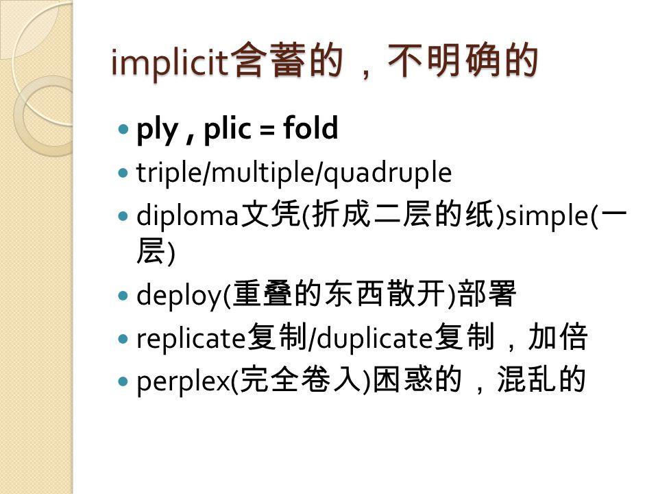 implicit 含蓄的,不明确的 ply, plic = fold triple/multiple/quadruple diploma 文凭 ( 折成二层的纸 )simple( 一 层 ) deploy( 重叠的东西散开 ) 部署 replicate 复制 /duplicate 复制,加倍 perplex( 完全卷入 ) 困惑的,混乱的