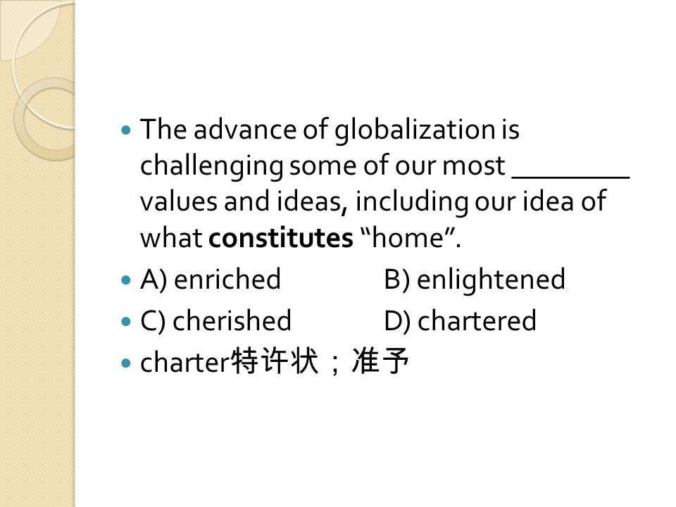 The advance of globalization is challenging some of our most ________ values and ideas, including our idea of what constitutes home .