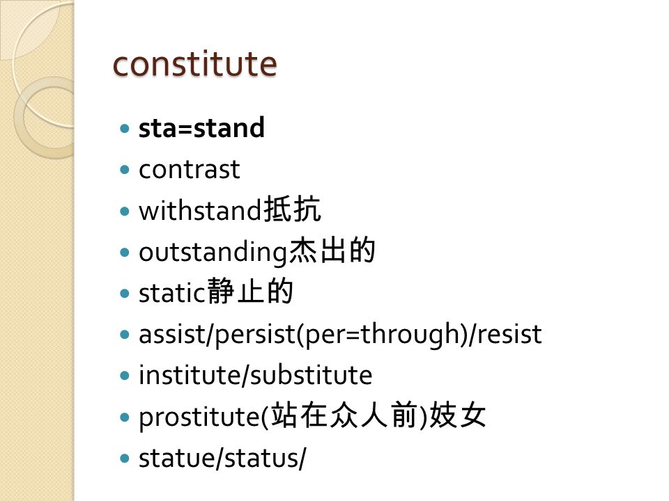 constitute sta=stand contrast withstand 抵抗 outstanding 杰出的 static 静止的 assist/persist(per=through)/resist institute/substitute prostitute( 站在众人前 ) 妓女 statue/status/