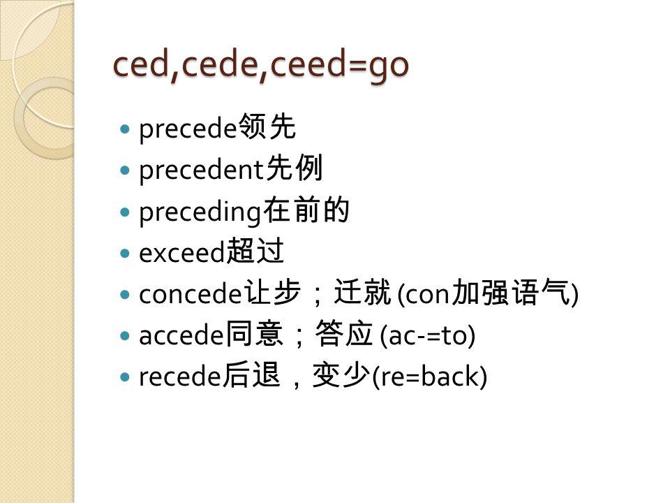 ced,cede,ceed=go precede 领先 precedent 先例 preceding 在前的 exceed 超过 concede 让步;迁就 (con 加强语气 ) accede 同意;答应 (ac-=to) recede 后退,变少 (re=back)