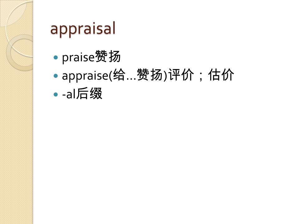 appraisal praise 赞扬 appraise( 给 … 赞扬 ) 评价;估价 -al 后缀