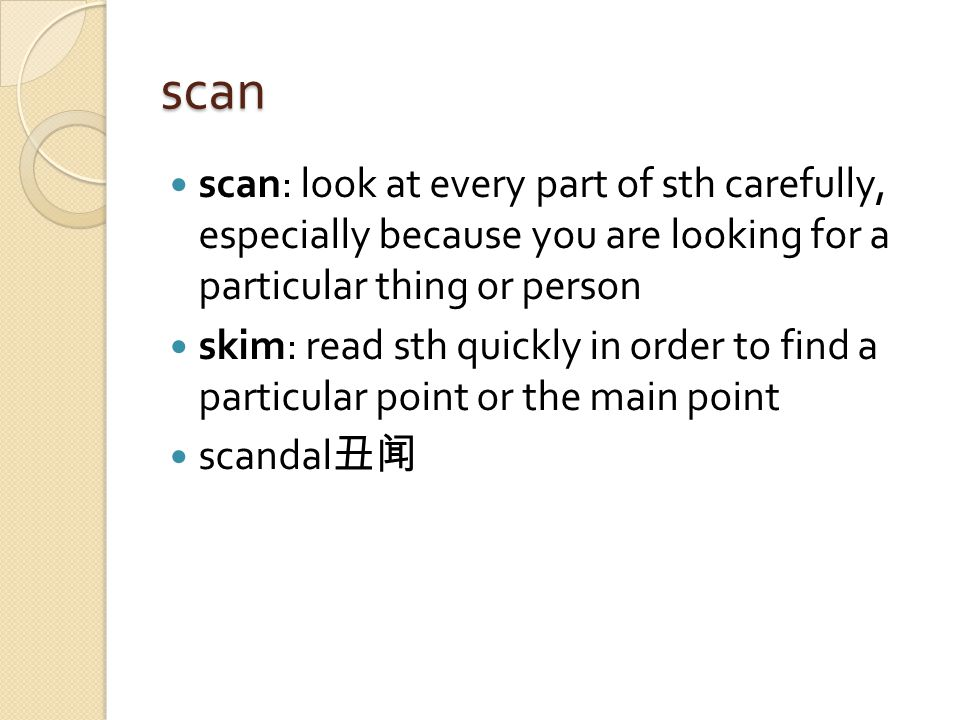 scan scan: look at every part of sth carefully, especially because you are looking for a particular thing or person skim: read sth quickly in order to find a particular point or the main point scandal 丑闻