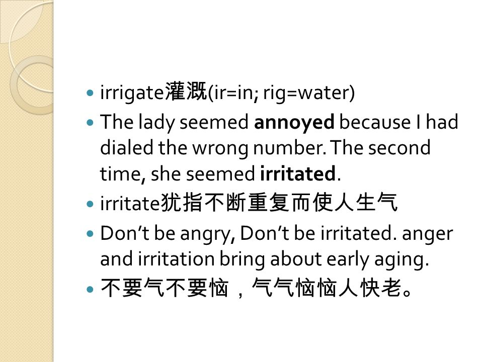 irrigate 灌溉 (ir=in; rig=water) The lady seemed annoyed because I had dialed the wrong number.