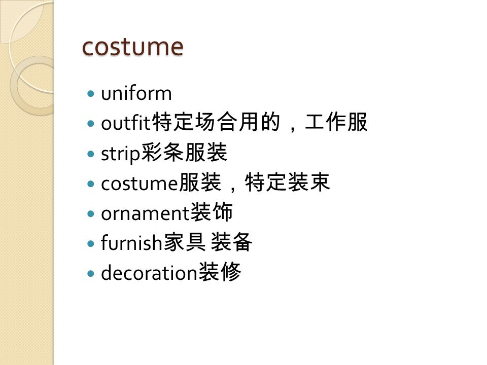costume uniform outfit 特定场合用的,工作服 strip 彩条服装 costume 服装,特定装束 ornament 装饰 furnish 家具 装备 decoration 装修