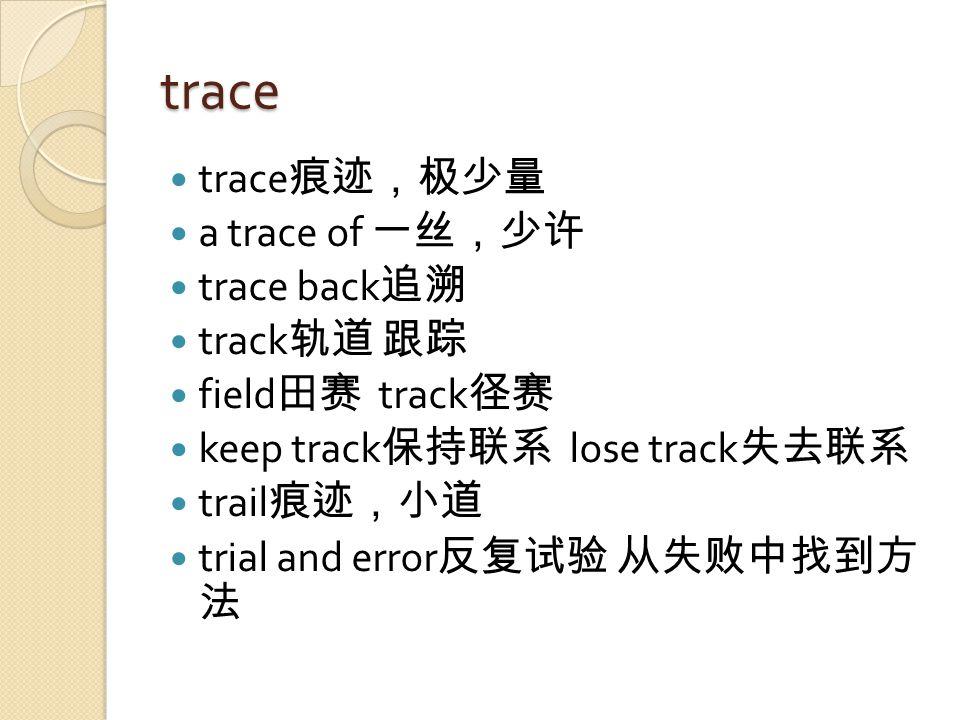 trace trace 痕迹,极少量 a trace of 一丝,少许 trace back 追溯 track 轨道 跟踪 field 田赛 track 径赛 keep track 保持联系 lose track 失去联系 trail 痕迹,小道 trial and error 反复试验 从失败中找到方 法
