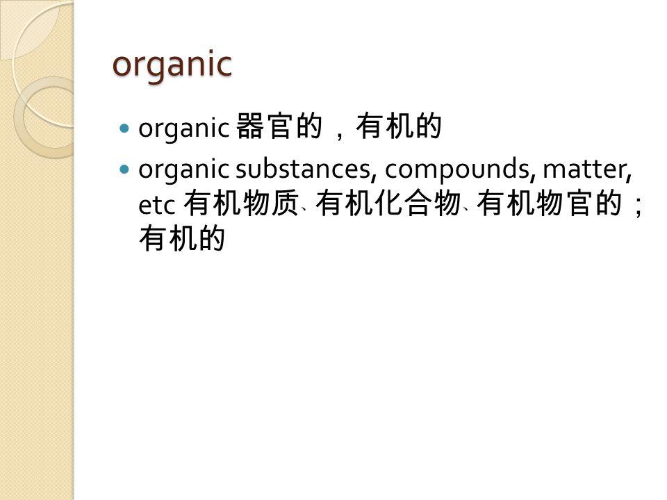organic organic 器官的,有机的 organic substances, compounds, matter, etc 有机物质﹑ 有机化合物﹑ 有机物官的; 有机的
