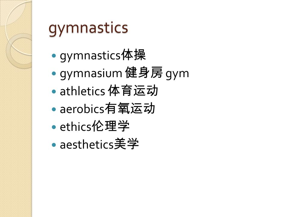 gymnastics gymnastics 体操 gymnasium 健身房 gym athletics 体育运动 aerobics 有氧运动 ethics 伦理学 aesthetics 美学