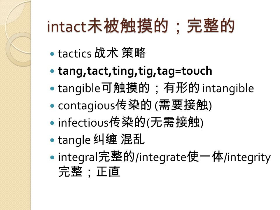 intact 未被触摸的;完整的 tactics 战术 策略 tang,tact,ting,tig,tag=touch tangible 可触摸的;有形的 intangible contagious 传染的 ( 需要接触 ) infectious 传染的 ( 无需接触 ) tangle 纠缠 混乱 integral 完整的 /integrate 使一体 /integrity 完整;正直