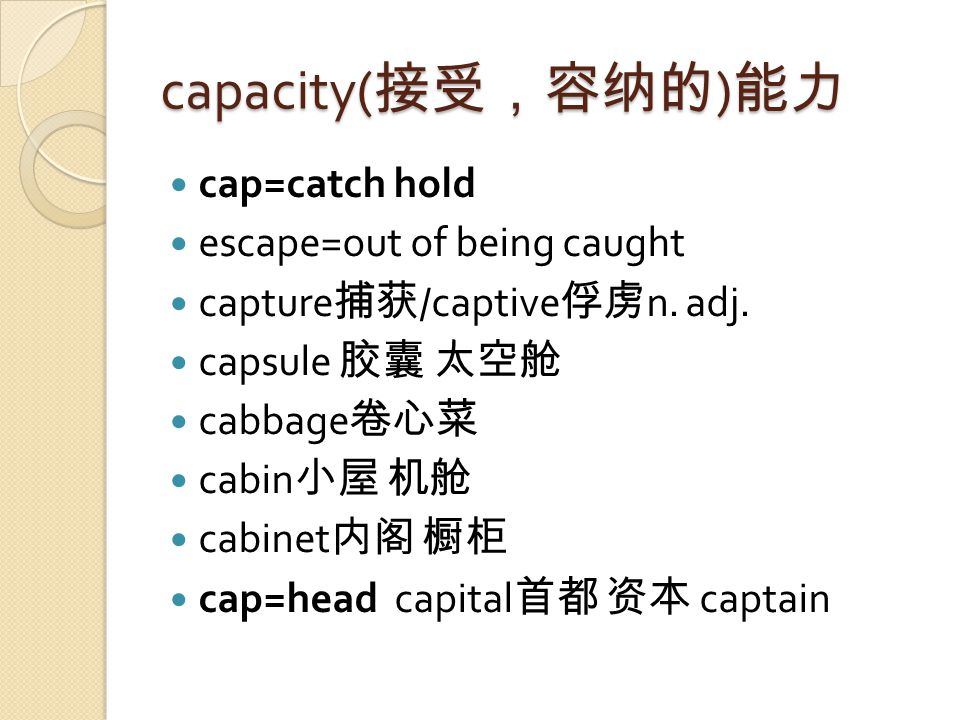 capacity( 接受,容纳的 ) 能力 cap=catch hold escape=out of being caught capture 捕获 /captive 俘虏 n.