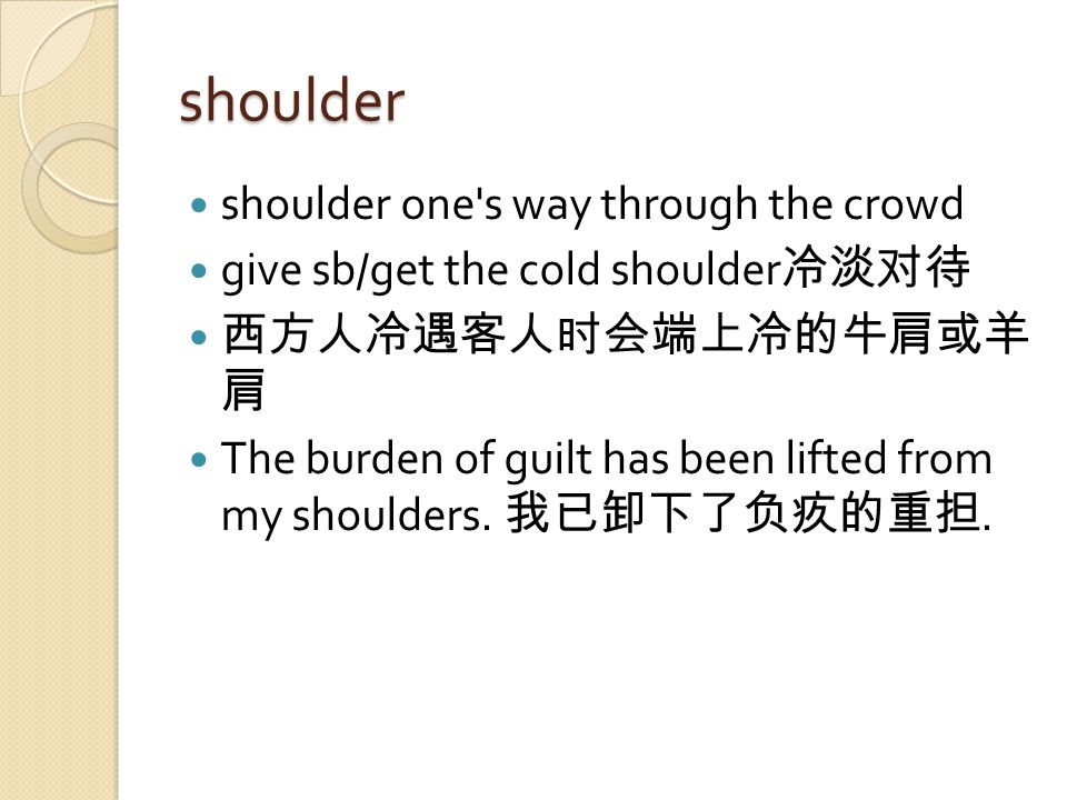 shoulder shoulder one s way through the crowd give sb/get the cold shoulder 冷淡对待 西方人冷遇客人时会端上冷的牛肩或羊 肩 The burden of guilt has been lifted from my shoulders.