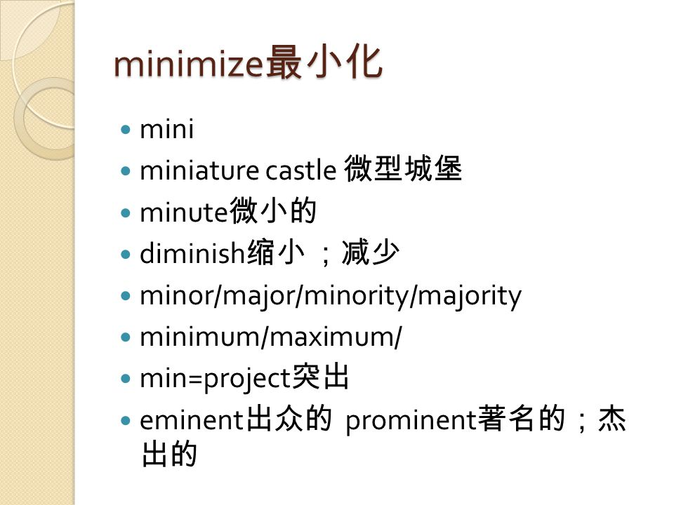 minimize 最小化 mini miniature castle 微型城堡 minute 微小的 diminish 缩小 ;减少 minor/major/minority/majority minimum/maximum/ min=project 突出 eminent 出众的 prominent 著名的;杰 出的
