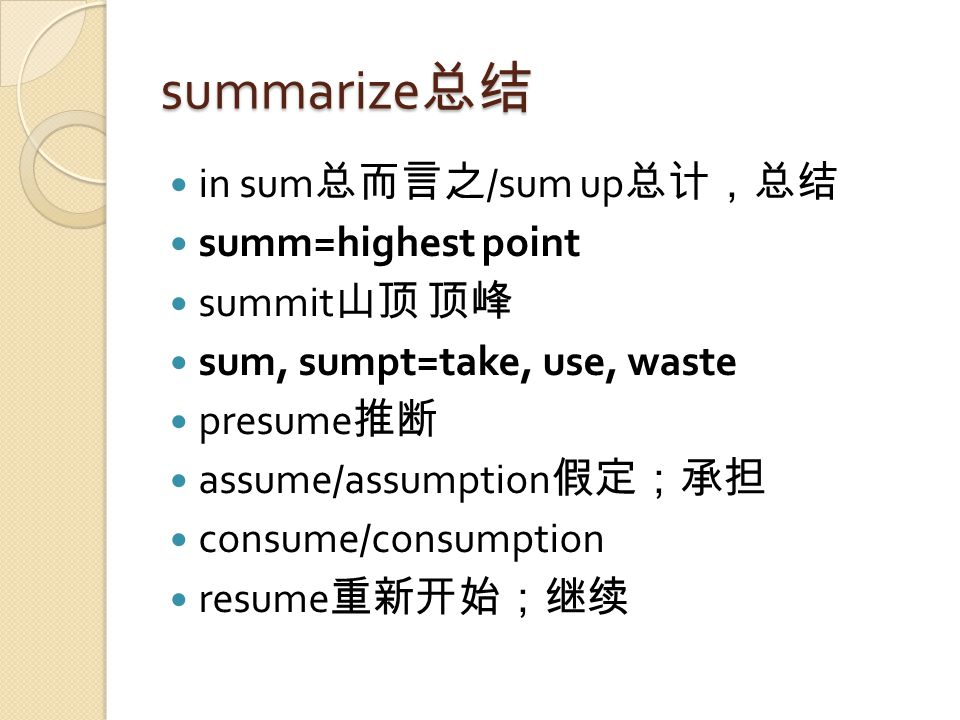 summarize 总结 in sum 总而言之 /sum up 总计,总结 summ=highest point summit 山顶 顶峰 sum, sumpt=take, use, waste presume 推断 assume/assumption 假定;承担 consume/consumption resume 重新开始;继续