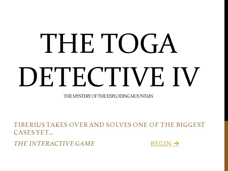 THE TOGA DETECTIVE IV THE MYSTERY OF THE EXPLODING MOUNTAIN TIBERIUS TAKES OVER AND SOLVES ONE OF THE BIGGEST CASES YET… THE INTERACTIVE GAME BEGIN BEGIN 