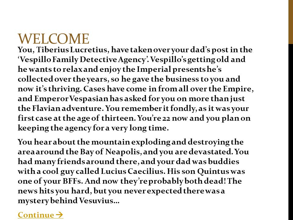 WELCOME You, Tiberius Lucretius, have taken over your dad's post in the 'Vespillo Family Detective Agency'.