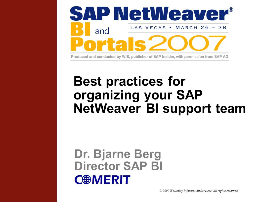 © 2007 Wellesley Information Services. All rights reserved. Best practices for organizing your SAP NetWeaver BI support team Dr. Bjarne Berg Director