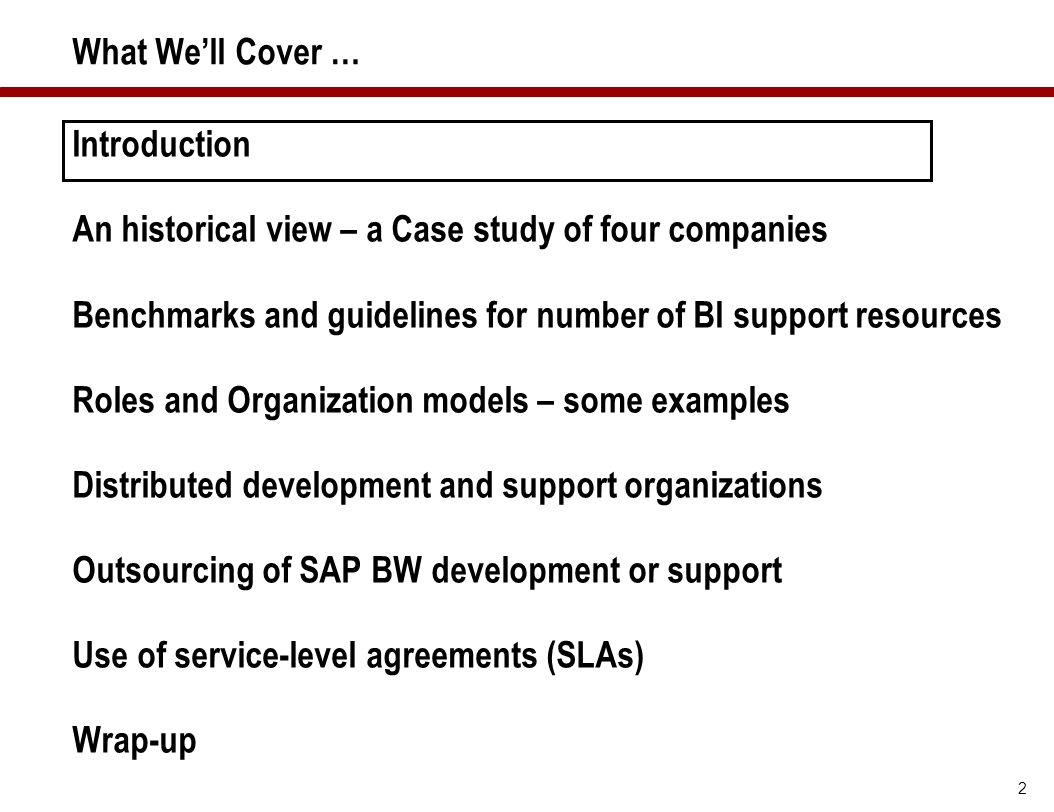 2 What We'll Cover … Introduction An historical view – a Case study of four companies Benchmarks and guidelines for number of BI support resources Rol