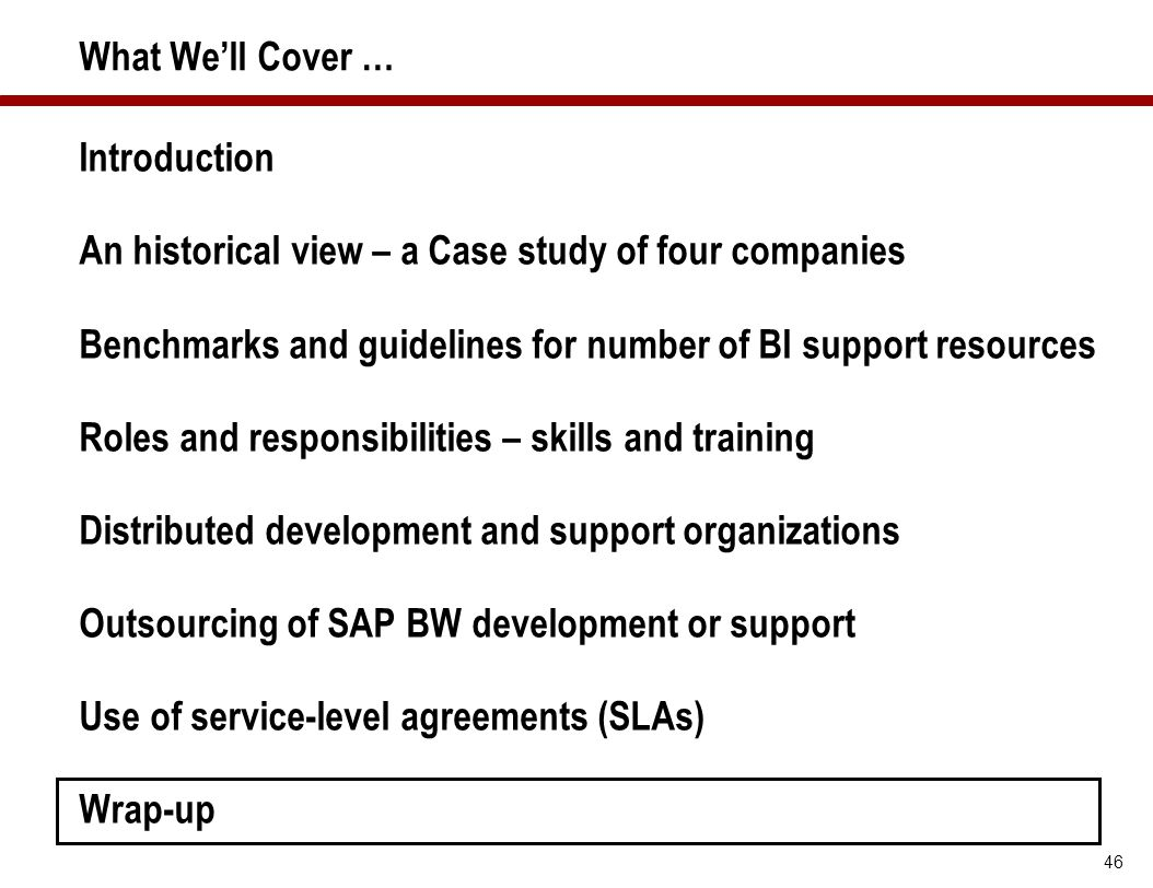 46 What We'll Cover … Introduction An historical view – a Case study of four companies Benchmarks and guidelines for number of BI support resources Ro