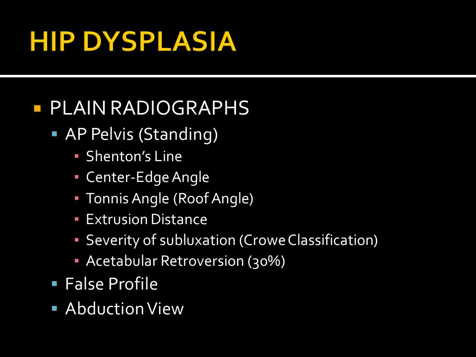  PLAIN RADIOGRAPHS  AP Pelvis (Standing) ▪ Shenton's Line ▪ Center-Edge Angle ▪ Tonnis Angle (Roof Angle) ▪ Extrusion Distance ▪ Severity of subluxation (Crowe Classification) ▪ Acetabular Retroversion (30%)  False Profile  Abduction View