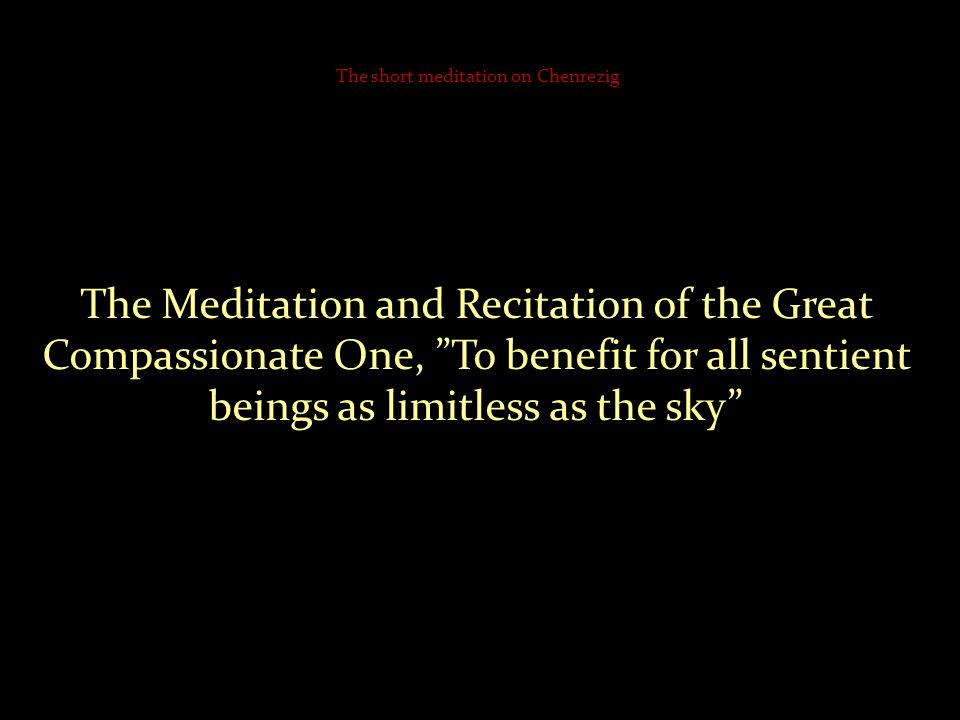 The Meditation and Recitation of the Great Compassionate One, To benefit for all sentient beings as limitless as the sky The short meditation on Chenrezig